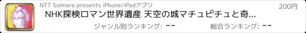 おすすめアプリ NHK探検ロマン世界遺産 天空の城マチュピチュと奇跡の都市/NHK「探検ロマン世界遺産」取材班・笠原秀・管生誠司・安土じょう